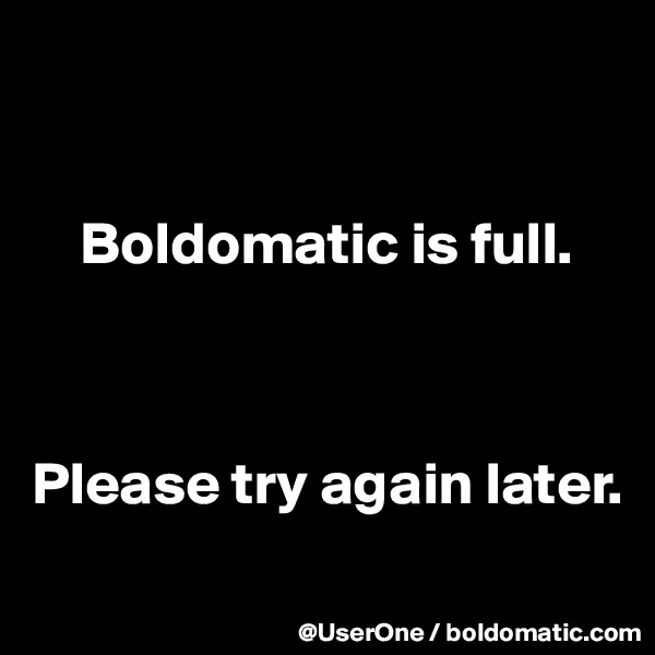 Boldomatic is full.    Please try again later.