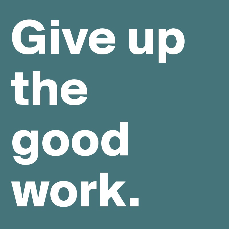 Give up the good work.