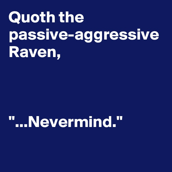 "Quoth the passive-aggressive Raven,    ""...Nevermind."""
