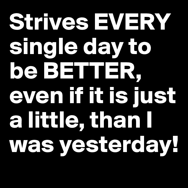 Strives EVERY single day to be BETTER, even if it is just a little, than I was yesterday!