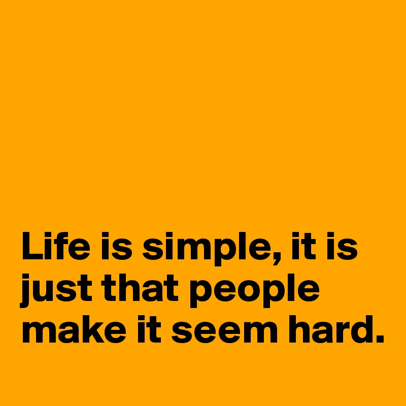 Life is simple, it is just that people make it seem hard.