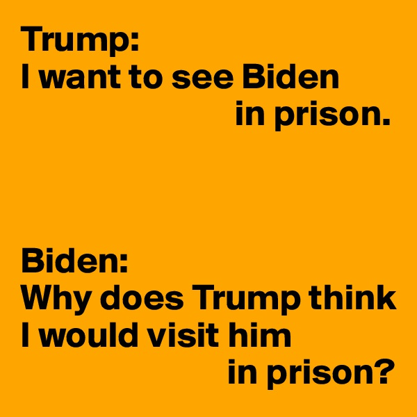 Trump: I want to see Biden                              in prison.    Biden: Why does Trump think I would visit him                             in prison?