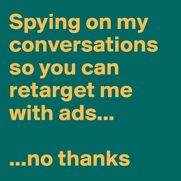 Spying on my conversations so you can retarget me with ads...  ...no thanks