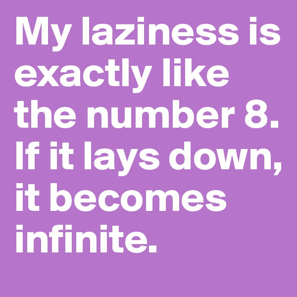 My laziness is exactly like the number 8. If it lays down, it becomes infinite.
