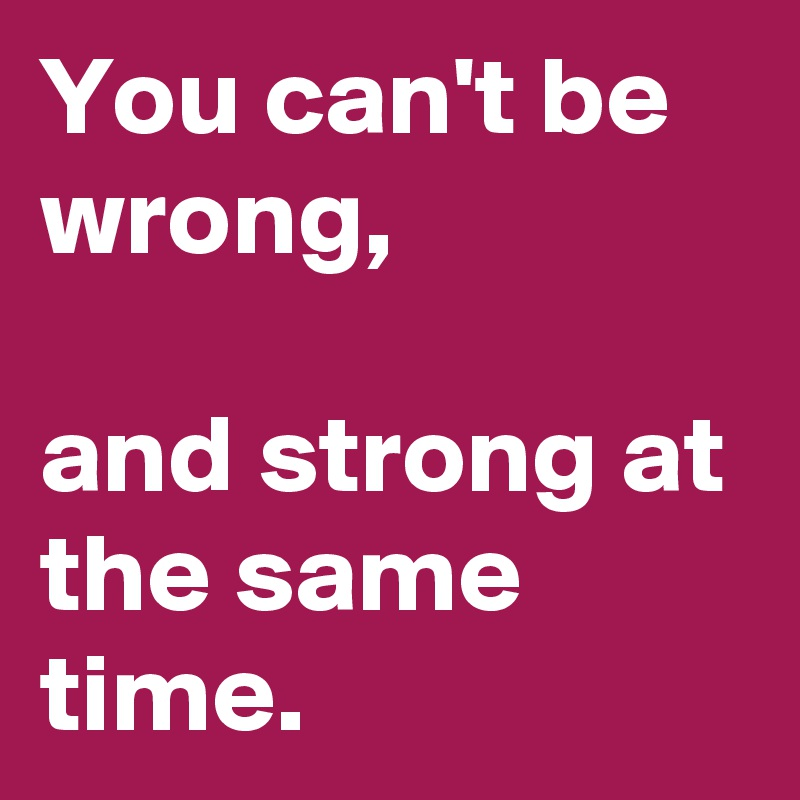 You can't be wrong, and strong at the same time. Post by