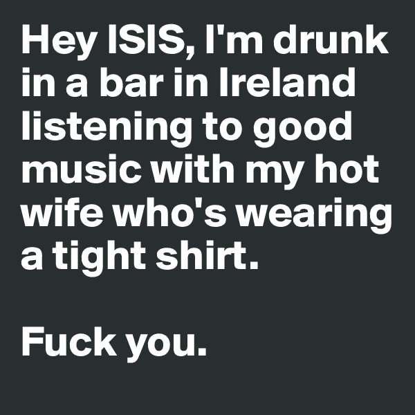 Hey ISIS, I'm drunk in a bar in Ireland listening to good music with my hot wife who's wearing a tight shirt.   Fuck you.