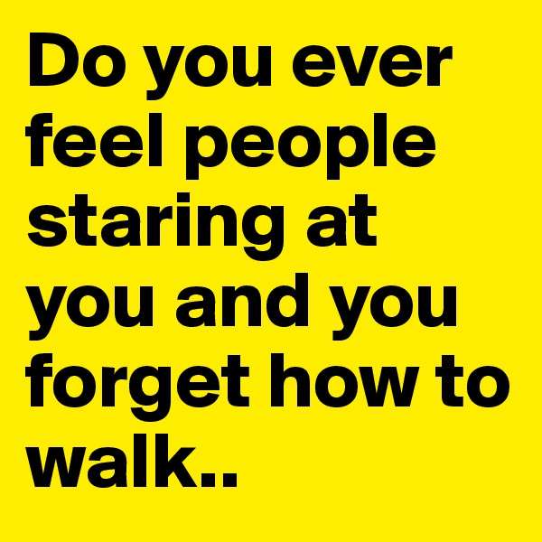 Do you ever feel people staring at you and you forget how to walk..