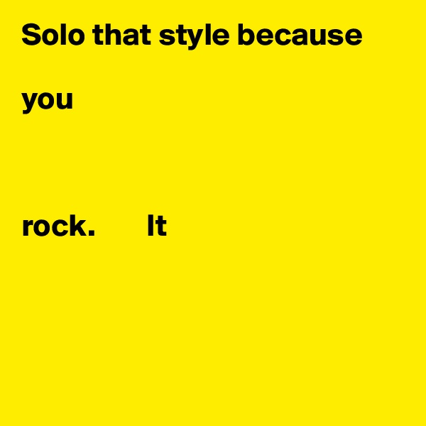 Solo that style because   you    rock.        It