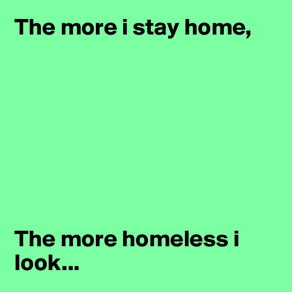 The more i stay home,         The more homeless i look...