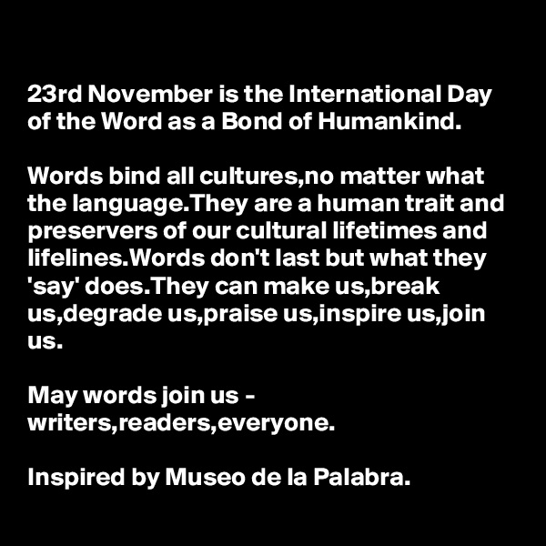 23rd November is the International Day of the Word as a Bond of Humankind.  Words bind all cultures,no matter what the language.They are a human trait and preservers of our cultural lifetimes and lifelines.Words don't last but what they 'say' does.They can make us,break us,degrade us,praise us,inspire us,join us.  May words join us - writers,readers,everyone.  Inspired by Museo de la Palabra.