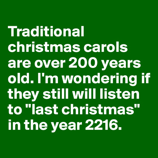 """Traditional christmas carols are over 200 years old. I'm wondering if they still will listen to """"last christmas"""" in the year 2216."""