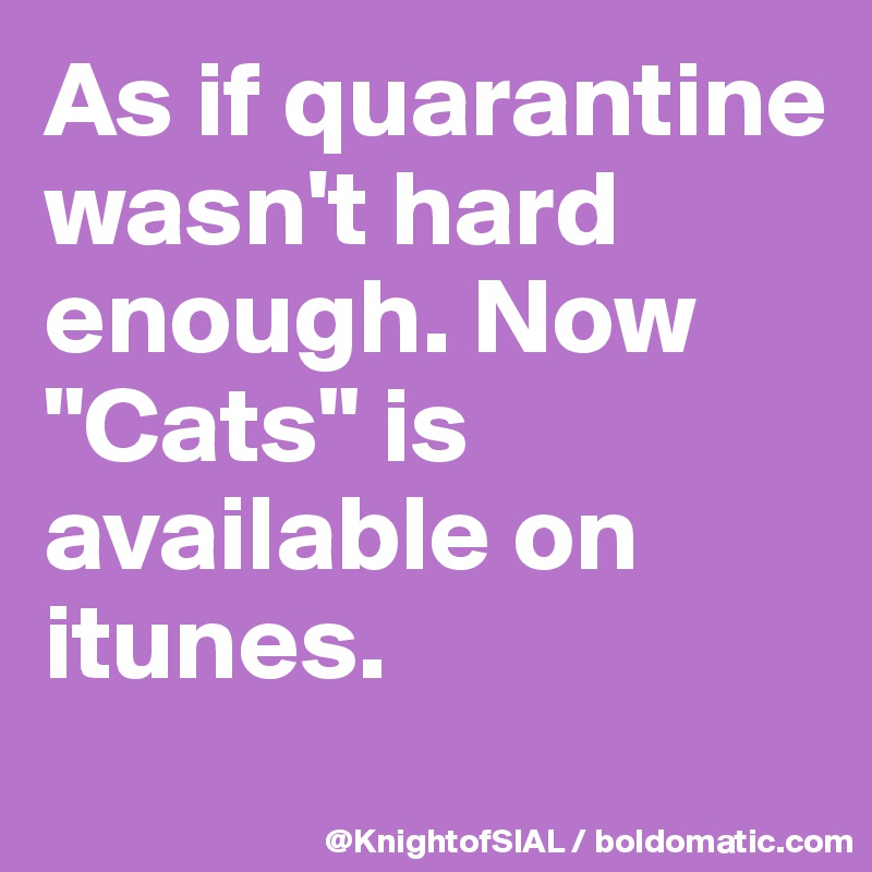 "As if quarantine wasn't hard enough. Now ""Cats"" is available on itunes."