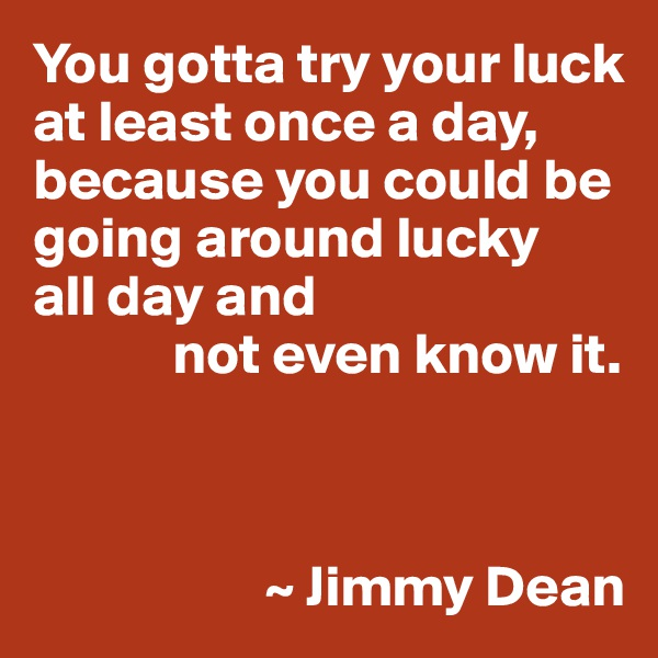 You gotta try your luck at least once a day, because you could be going around lucky  all day and             not even know it.                        ~ Jimmy Dean