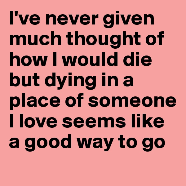 I've never given much thought of how I would die but dying in a place of someone I love seems like a good way to go