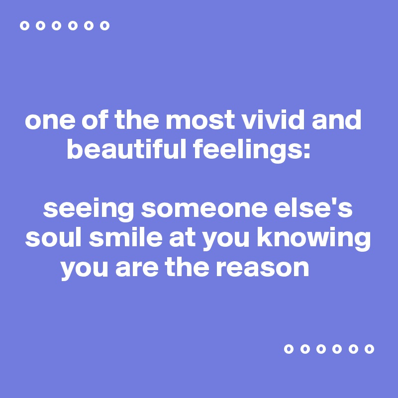 ° ° ° ° ° °    one of the most vivid and         beautiful feelings:      seeing someone else's  soul smile at you knowing        you are the reason                                                ° ° ° ° ° °