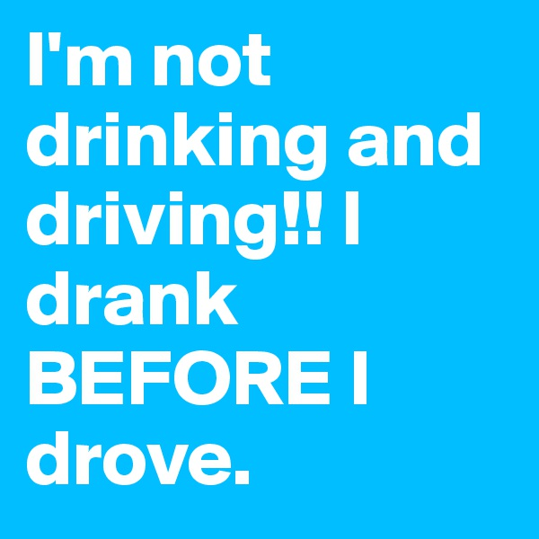 I'm not drinking and driving!! I drank BEFORE I drove.