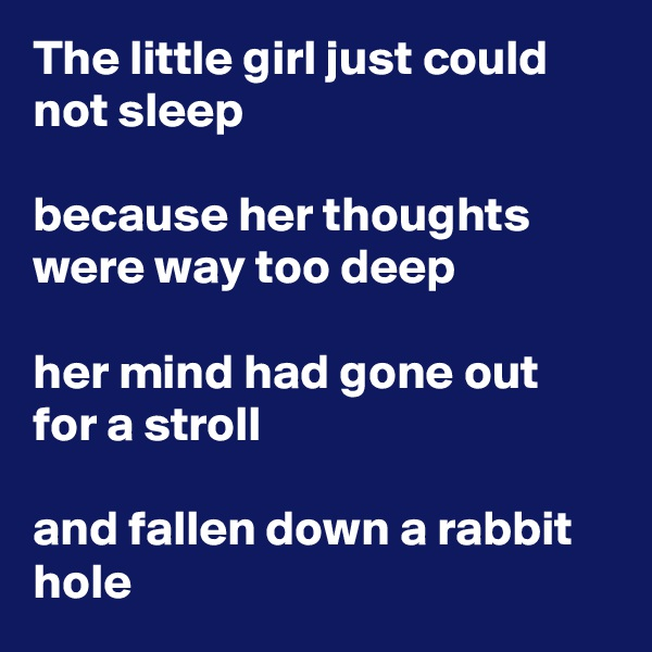The little girl just could not sleep  because her thoughts were way too deep  her mind had gone out for a stroll  and fallen down a rabbit hole