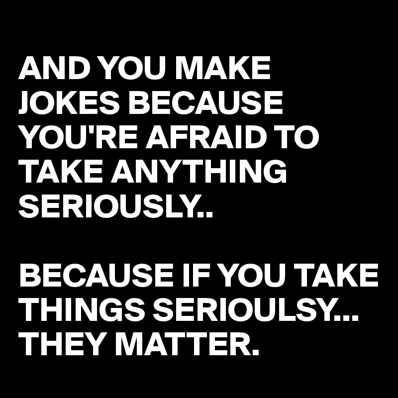 AND YOU MAKE JOKES BECAUSE YOU'RE AFRAID TO TAKE ANYTHING SERIOUSLY..  BECAUSE IF YOU TAKE THINGS SERIOULSY... THEY MATTER.