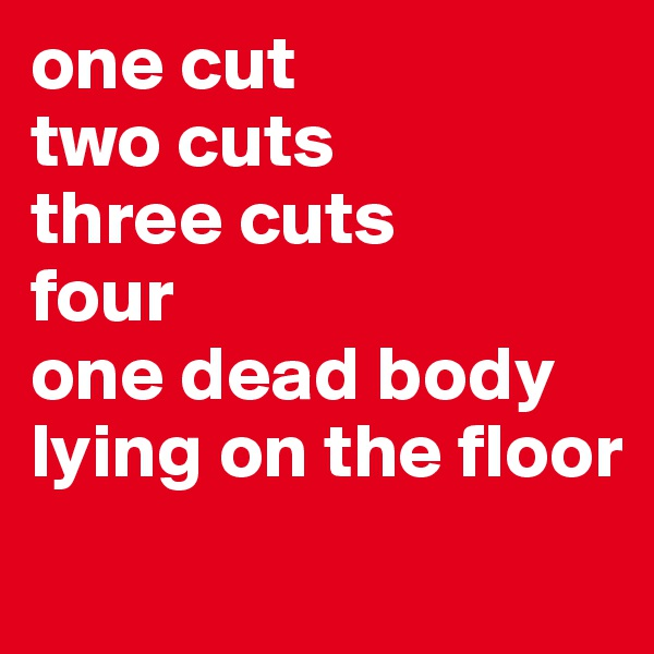one cut two cuts three cuts four one dead body lying on the floor