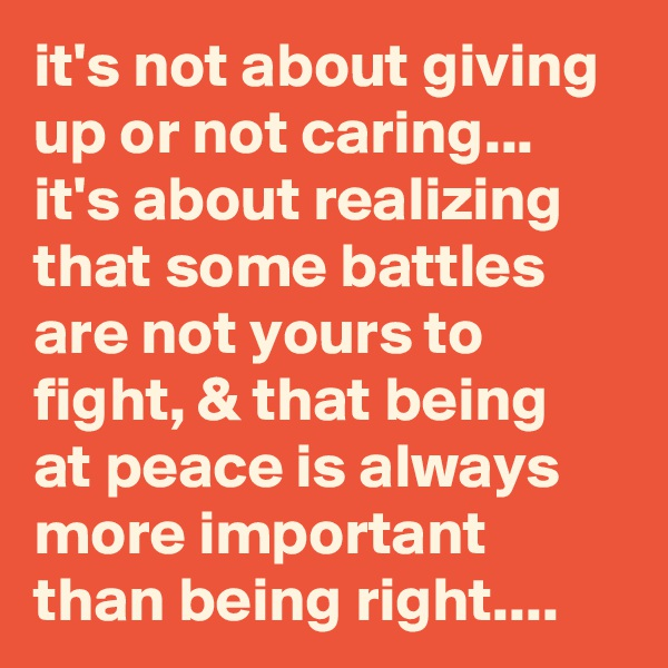 it's not about giving up or not caring... it's about realizing that some battles are not yours to fight, & that being at peace is always more important than being right....