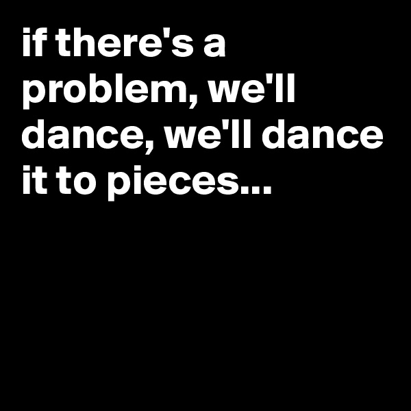 if there's a problem, we'll dance, we'll dance it to pieces...