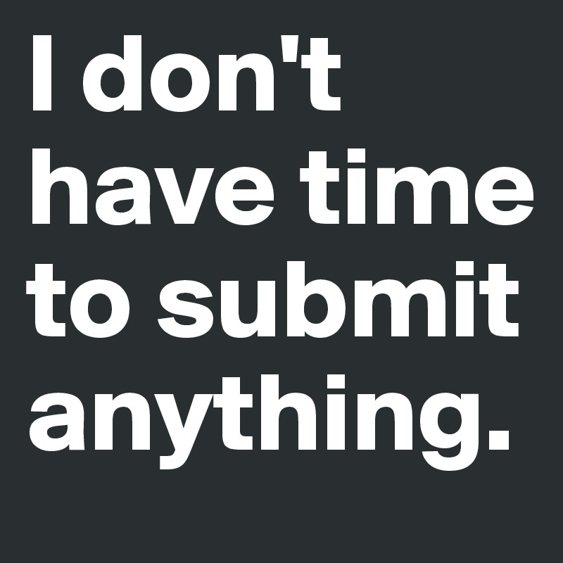 I don't have time to submit anything.