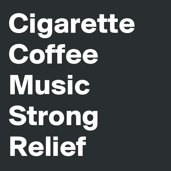 Cigarette Coffee Music Strong Relief