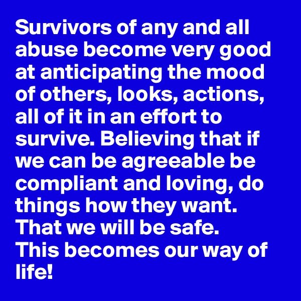 Survivors of any and all abuse become very good at anticipating the mood of others, looks, actions, all of it in an effort to survive. Believing that if we can be agreeable be compliant and loving, do things how they want. That we will be safe. This becomes our way of life!