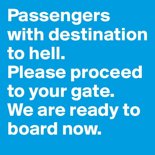 Passengers with destination to hell. Please proceed to your gate. We are ready to board now.
