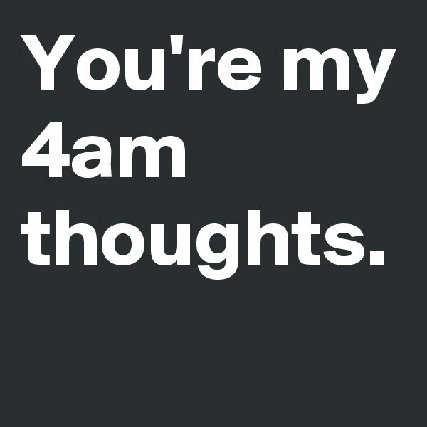 You're my 4am thoughts.
