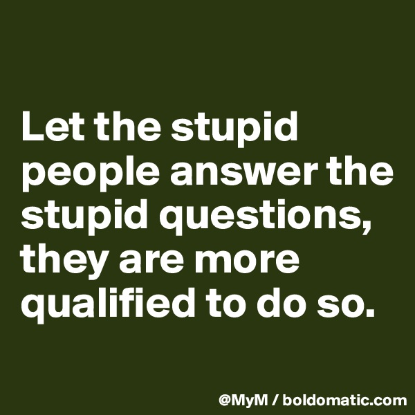 Let the stupid people answer the stupid questions, they are more qualified to do so.
