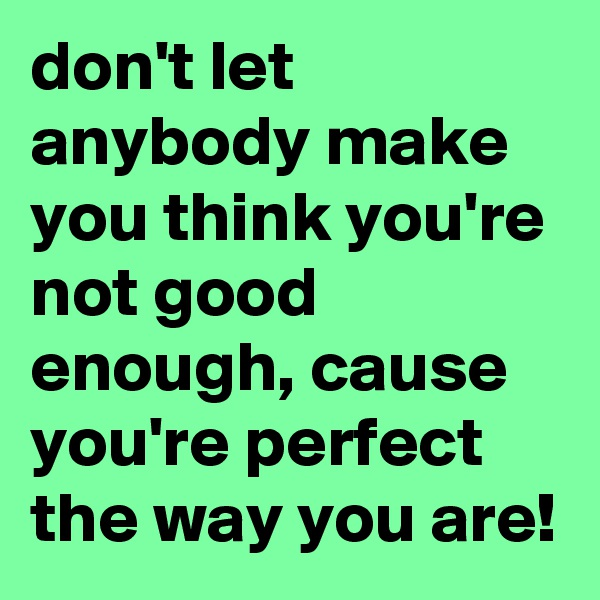 don't let anybody make you think you're not good enough, cause you're perfect the way you are!