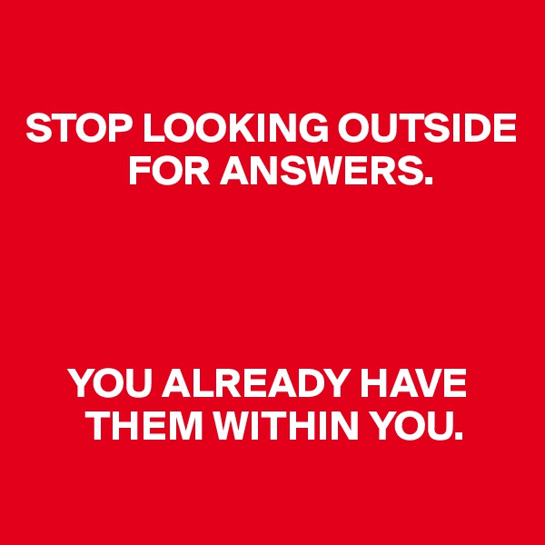 STOP LOOKING OUTSIDE                 FOR ANSWERS.           YOU ALREADY HAVE              THEM WITHIN YOU.