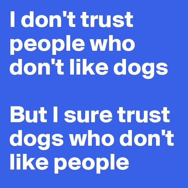I don't trust people who don't like dogs   But I sure trust dogs who don't like people