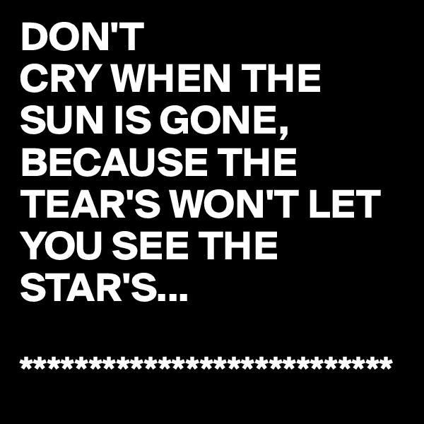 DON'T CRY WHEN THE SUN IS GONE, BECAUSE THE TEAR'S WON'T LET YOU SEE THE STAR'S...  ***************************