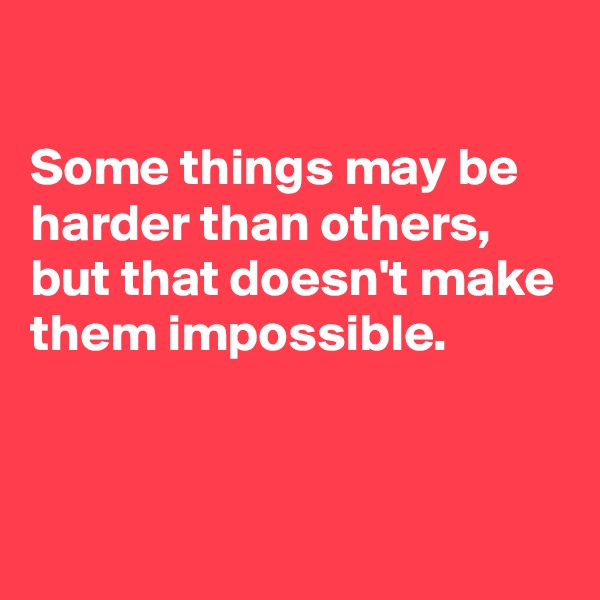 Some things may be harder than others,  but that doesn't make them impossible.