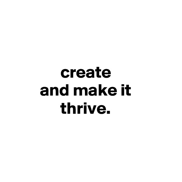 create          and make it                thrive.