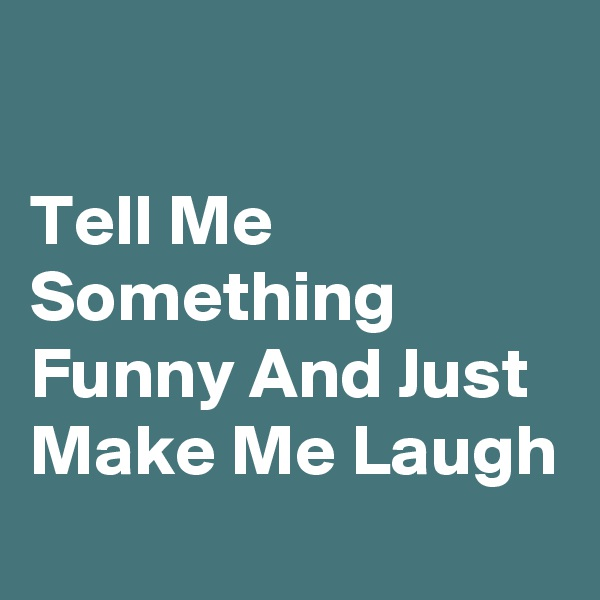Tell Me Something Funny And Just Make Me Laugh