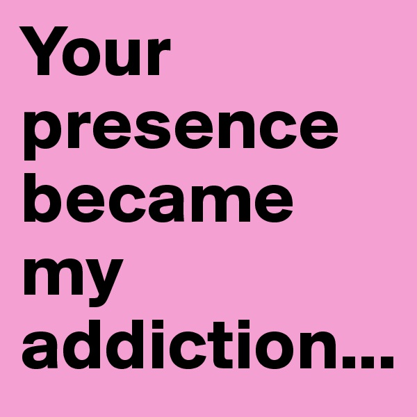 Your presence became my addiction...
