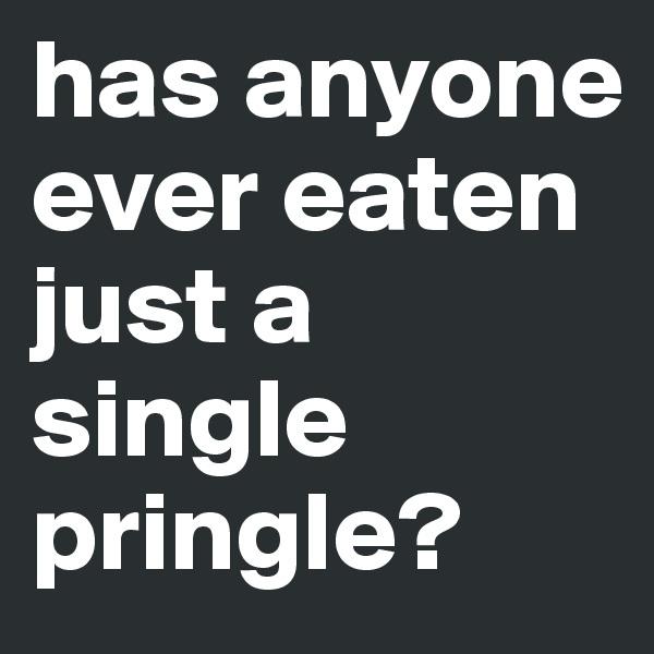 has anyone ever eaten just a single pringle?