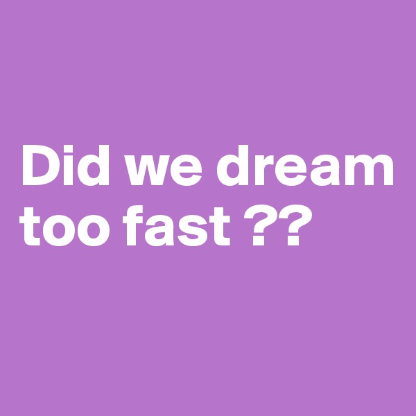 Did we dream too fast ??