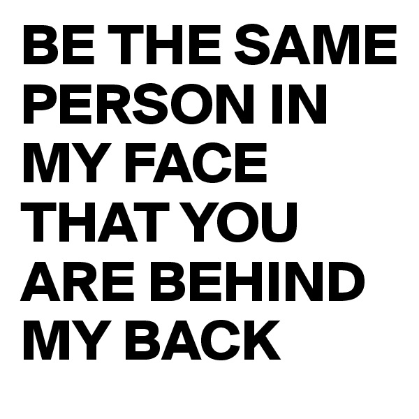 BE THE SAME PERSON IN MY FACE THAT YOU ARE BEHIND MY BACK