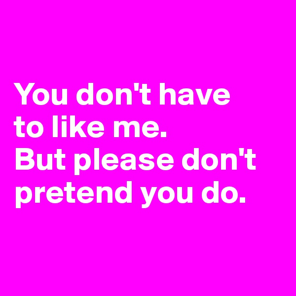 You don't have  to like me.  But please don't pretend you do.