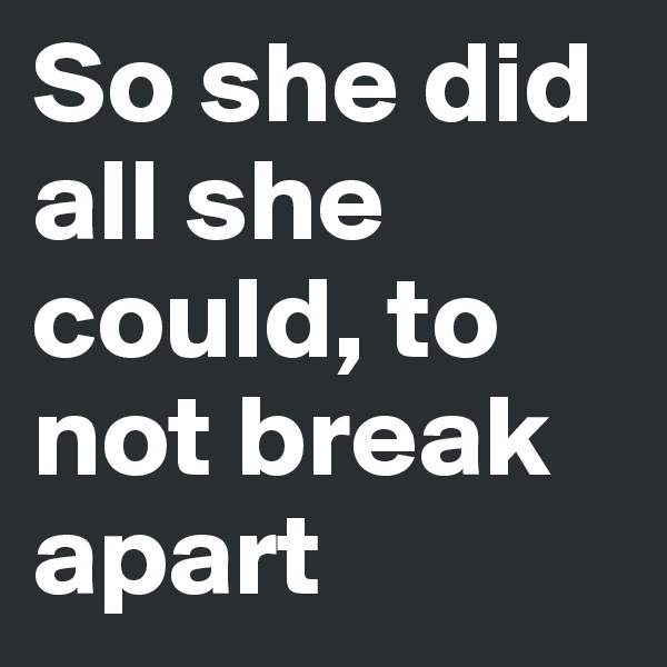 So she did all she could, to not break apart