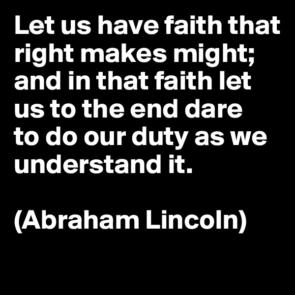 Let us have faith that right makes might;  and in that faith let us to the end dare  to do our duty as we understand it.   (Abraham Lincoln)