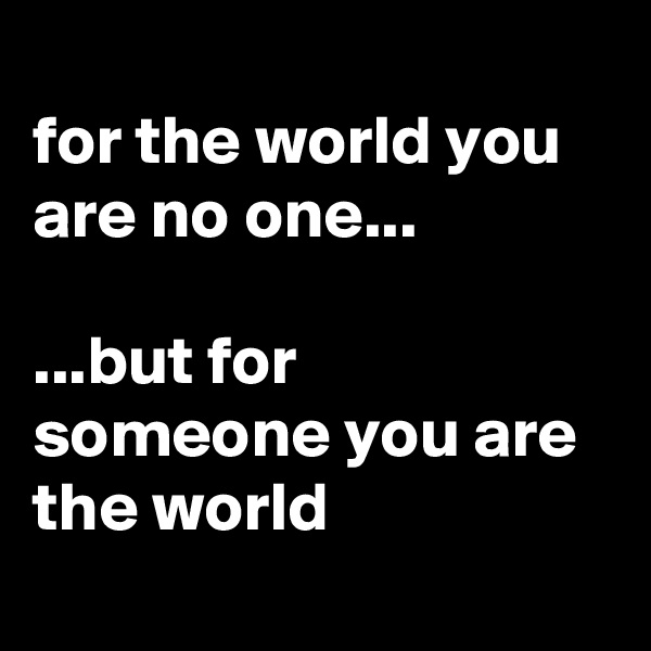 for the world you are no one...  ...but for someone you are the world
