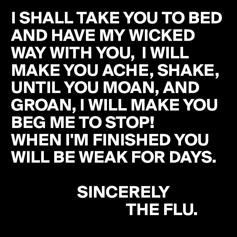I SHALL TAKE YOU TO BED AND HAVE MY WICKED WAY WITH YOU,  I WILL MAKE YOU ACHE, SHAKE, UNTIL YOU MOAN, AND GROAN, I WILL MAKE YOU BEG ME TO STOP! WHEN I'M FINISHED YOU WILL BE WEAK FOR DAYS.                     SINCERELY                                  THE FLU.