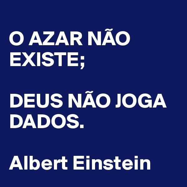 O AZAR NÃO EXISTE;  DEUS NÃO JOGA DADOS.  Albert Einstein