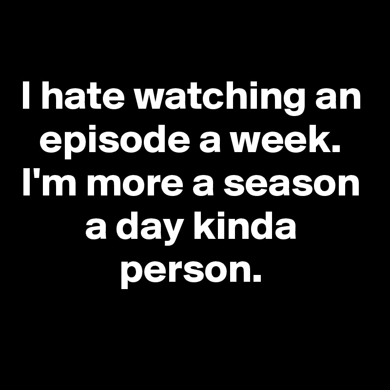 I hate watching an episode a week. I'm more a season a day kinda person.