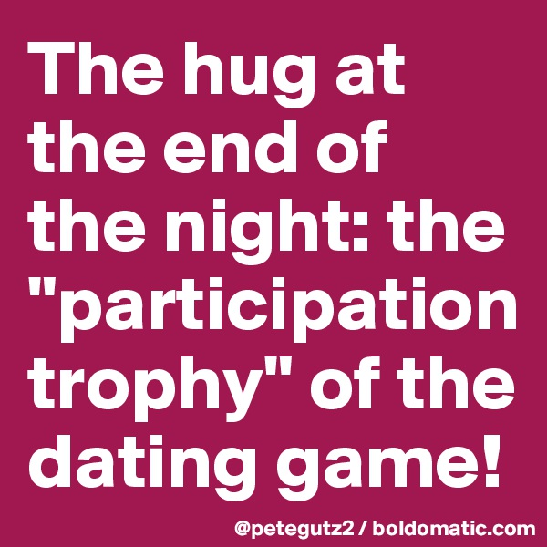 "The hug at the end of the night: the ""participation trophy"" of the dating game!"